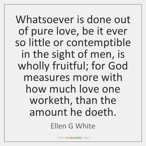Whatsoever is done out of pure love, be it ever so little ...