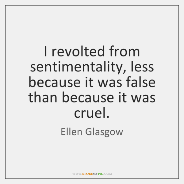 I revolted from sentimentality, less because it was false than because it ...