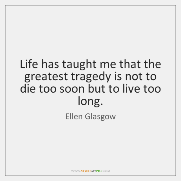 Life has taught me that the greatest tragedy is not to die ...