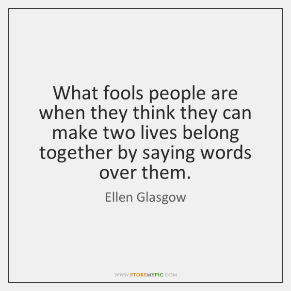 What fools people are when they think they can make two lives ...