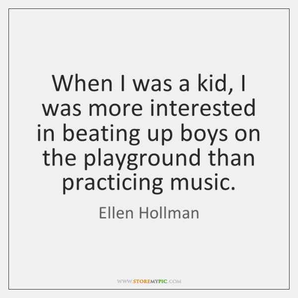 When I was a kid, I was more interested in beating up ...