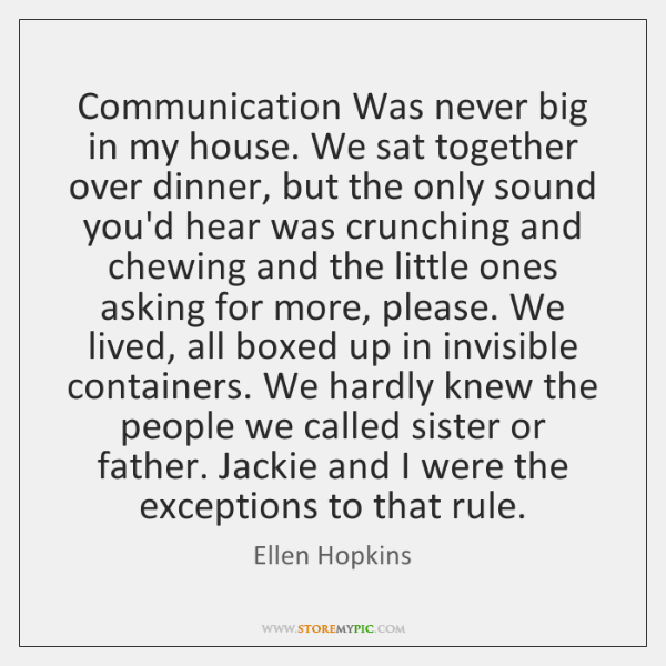 Communication Was never big in my house. We sat together over dinner, ...