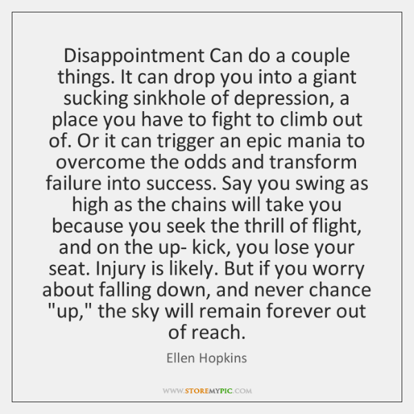 Disappointment Can do a couple things. It can drop you into a ...