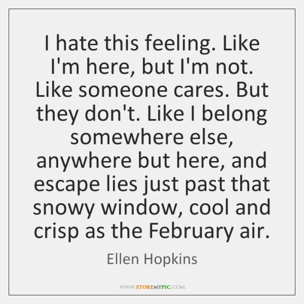I hate this feeling. Like I'm here, but I'm not. Like someone ...