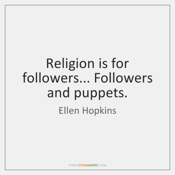 Religion is for followers... Followers and puppets.