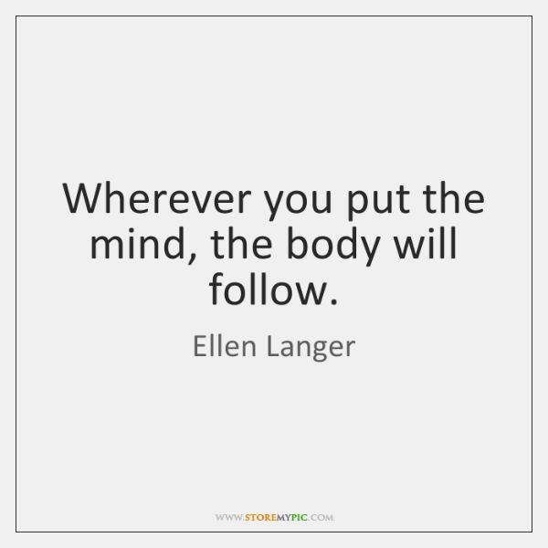 Wherever you put the mind, the body will follow.
