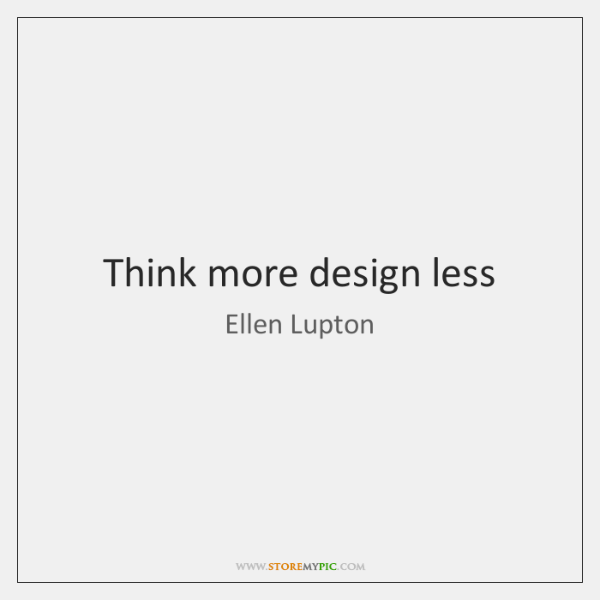 Think more design less