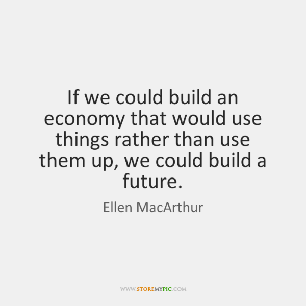 If we could build an economy that would use things rather than ...