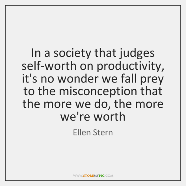 In a society that judges self-worth on productivity, it's no wonder we ...