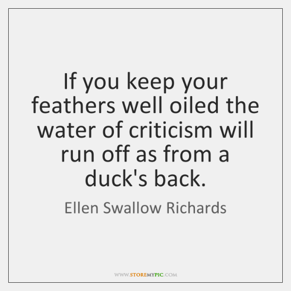 If you keep your feathers well oiled the water of criticism will ...