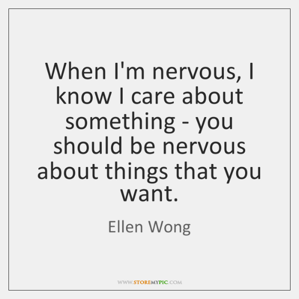 When I'm nervous, I know I care about something - you should ...