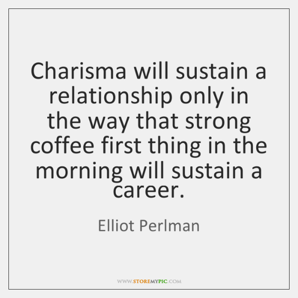 Charisma will sustain a relationship only in the way that strong coffee ...