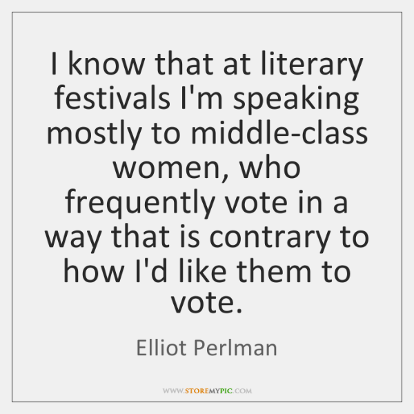 I know that at literary festivals I'm speaking mostly to middle-class women, ...