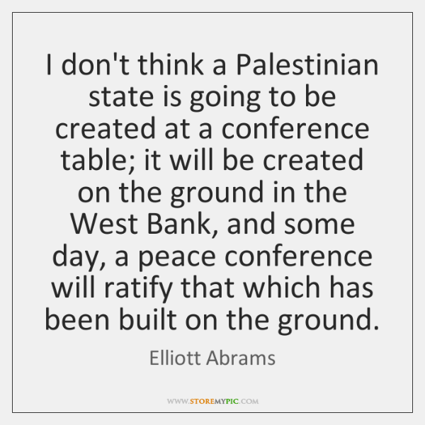 I don't think a Palestinian state is going to be created at ...