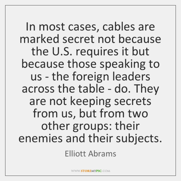 In most cases, cables are marked secret not because the U.S. ...
