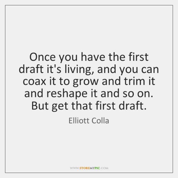 Once you have the first draft it's living, and you can coax ...