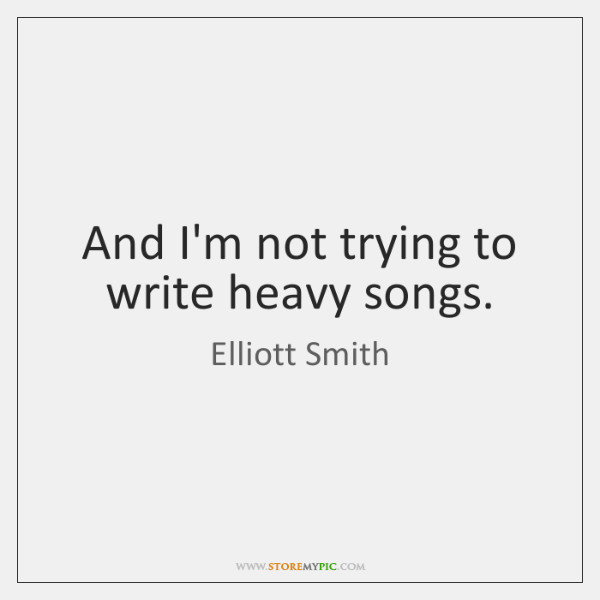 And I'm not trying to write heavy songs.