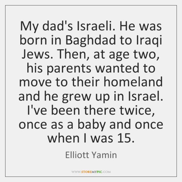 My dad's Israeli. He was born in Baghdad to Iraqi Jews. Then, ...