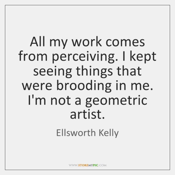 All my work comes from perceiving. I kept seeing things that were ...