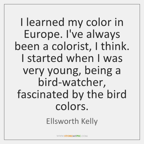 I learned my color in Europe. I've always been a colorist, I ...
