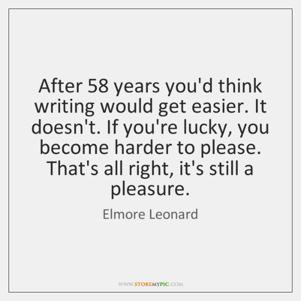 After 58 years you'd think writing would get easier. It doesn't. If you're ...
