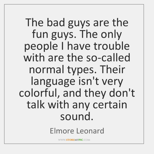 The bad guys are the fun guys. The only people I have ...