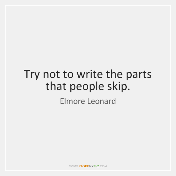 Try not to write the parts that people skip.