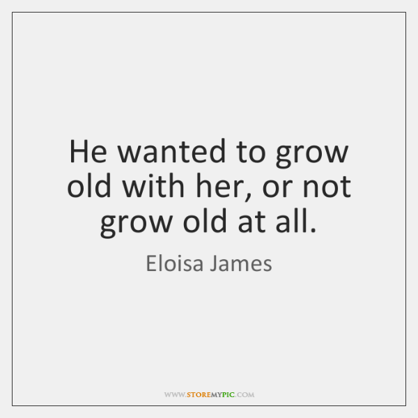 He wanted to grow old with her, or not grow old at ...