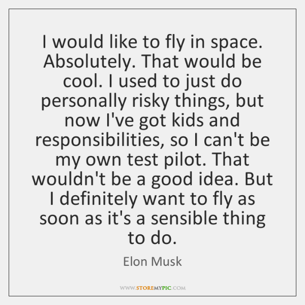 I would like to fly in space. Absolutely. That would be cool. ...