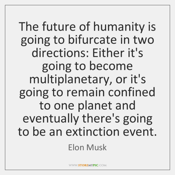 The future of humanity is going to bifurcate in two directions: Either ...