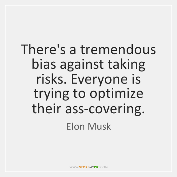 There's a tremendous bias against taking risks. Everyone is trying to optimize ...