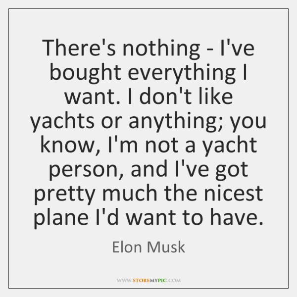 There's nothing - I've bought everything I want. I don't like yachts ...
