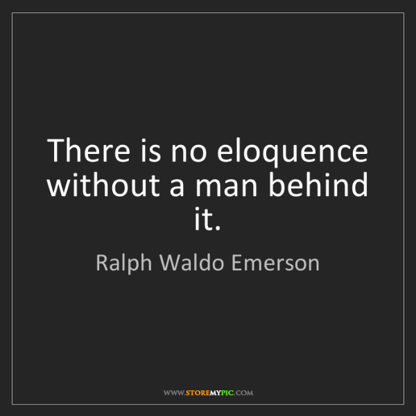Ralph Waldo Emerson: There is no eloquence without a man behind it.