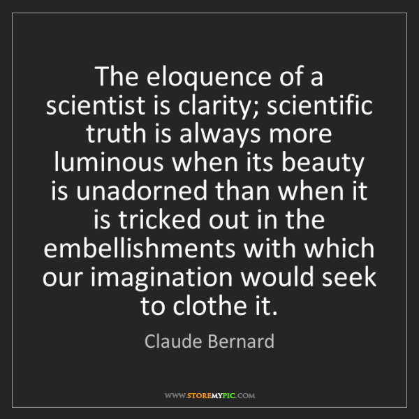 Claude Bernard: The eloquence of a scientist is clarity; scientific truth...