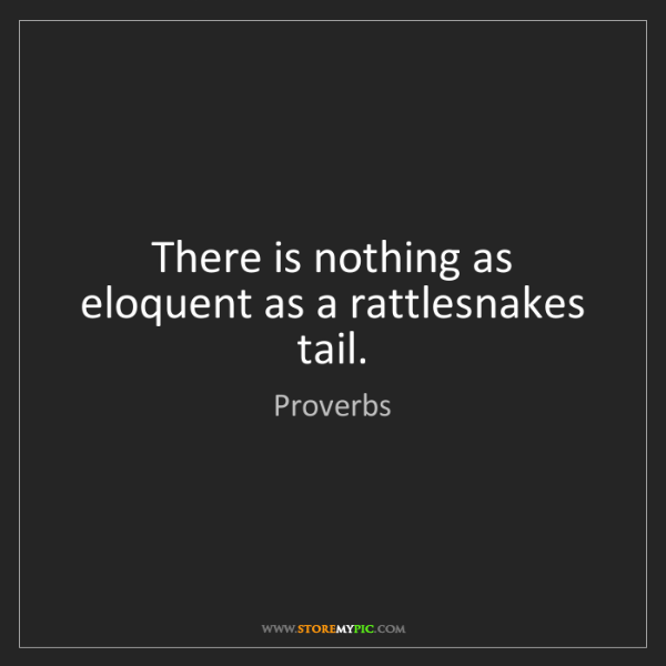 Proverbs: There is nothing as eloquent as a rattlesnakes tail.