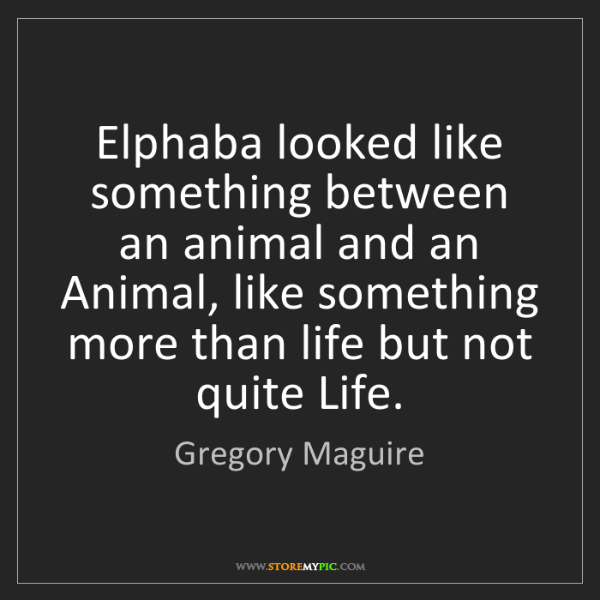 Gregory Maguire: Elphaba looked like something between an animal and an...
