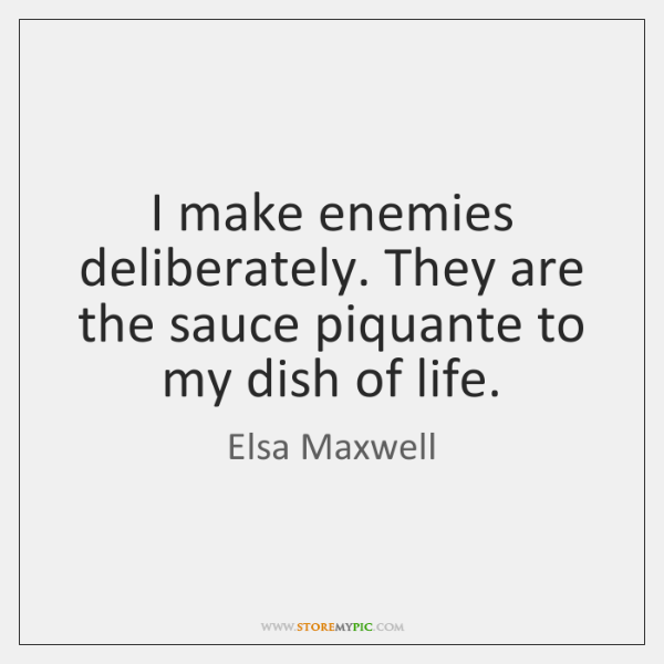 I make enemies deliberately. They are the sauce piquante to my dish ...