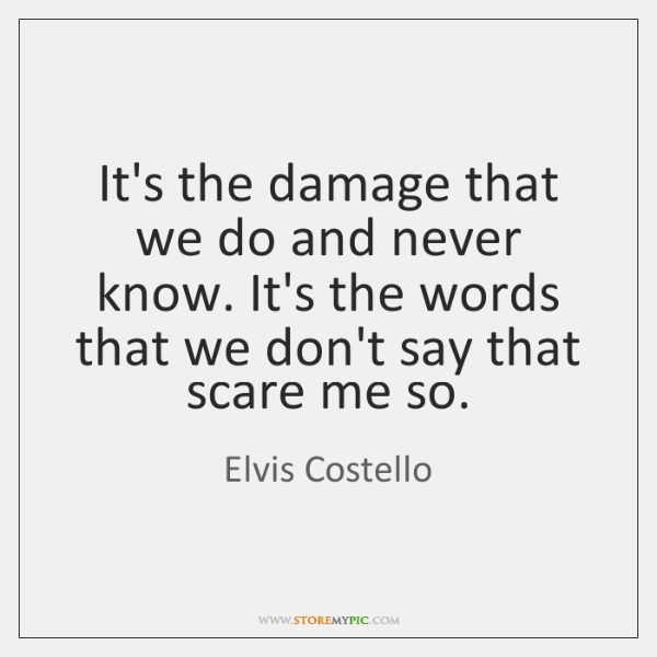 It's the damage that we do and never know. It's the words ...