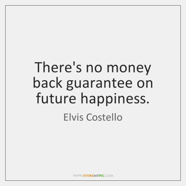 There's no money back guarantee on future happiness.