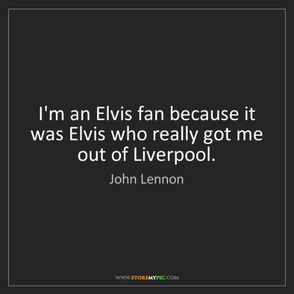 John Lennon: I'm an Elvis fan because it was Elvis who really got...