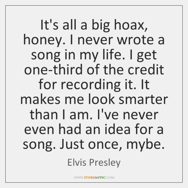 It's all a big hoax, honey. I never wrote a song in ...