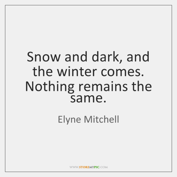 Snow and dark, and the winter comes. Nothing remains the same.