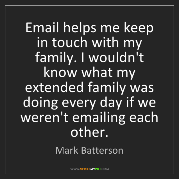 Mark Batterson: Email helps me keep in touch with my family. I wouldn't...