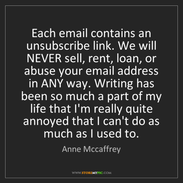 Anne Mccaffrey: Each email contains an unsubscribe link. We will NEVER...