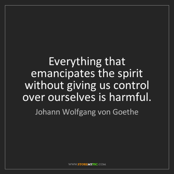 Johann Wolfgang von Goethe: Everything that emancipates the spirit without giving...