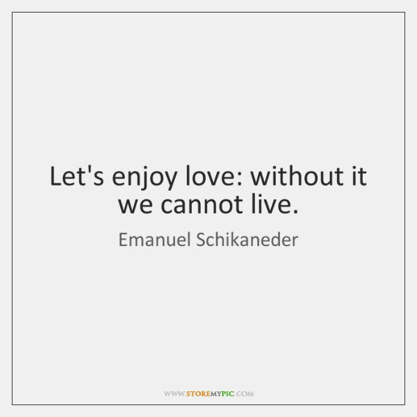 Let's enjoy love: without it we cannot live.