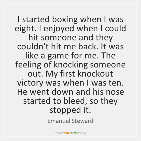 I started boxing when I was eight. I enjoyed when I could ...