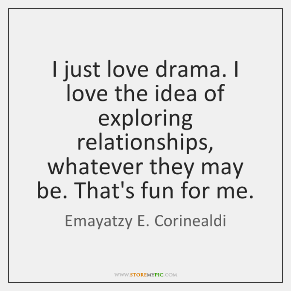 I just love drama. I love the idea of exploring relationships, whatever ...