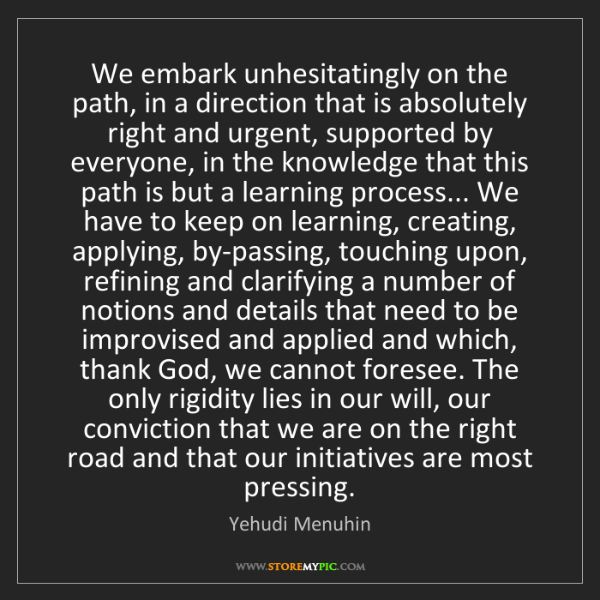 Yehudi Menuhin: We embark unhesitatingly on the path, in a direction...