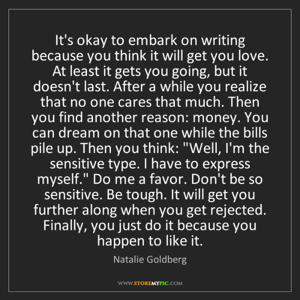 Natalie Goldberg: It's okay to embark on writing because you think it will...